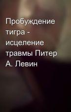 Пробуждение тигра - исцеление травмы Питер А. Левин by zakadrom