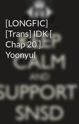 Đọc truyện [LONGFIC] [Trans] IDK [ Chap 20 ], Yoonyul