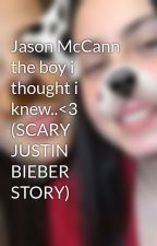 Jason McCann the boy i thought i knew..<3 (SCARY JUSTIN BIEBER STORY) by MelissaMcmahon5