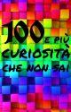 100 e più curiosità che non sai by Denise500