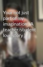 Your not just part of my imagination ( A teacher/student love story ) by im-a_nerd1901