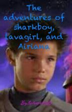 The adventures of sharkboy, lavagirl, and Airiana-complete  by thedreamer1125
