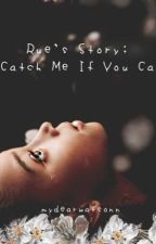 Rue's Story: Catch Me If You Can by mydearwatsonn
