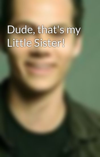Dude, that's my Little Sister!