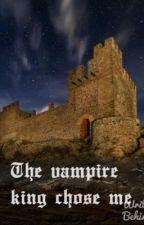 The vampire King chose me by moonwalker700
