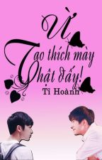 [ TwoShot ][ Tỉ Hoành ] Ừ, tao thích mày thật đấy ! by Xiaogui1002