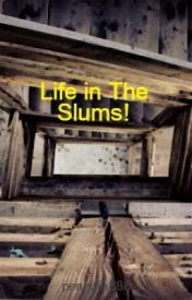 Life in The Slums! by maybabyy29