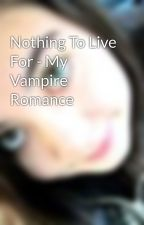 Nothing To Live For - My Vampire Romance by XTinaLeStrangeX