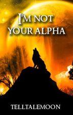 I am NOT your Alpha by TellTaleMoon