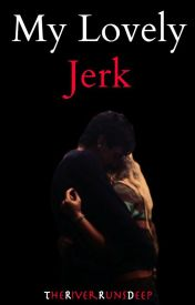 My Lovely Jerk {Completed} by TheRiverRunsDeep