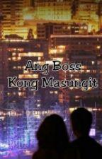 Ang Boss Kong Masungit by AvrilHanahAbidin