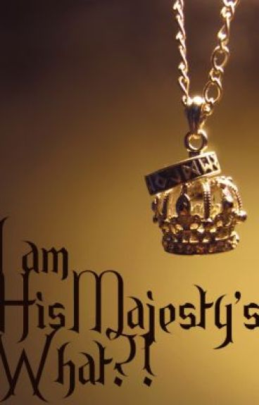 I am His Majesty's WHAT ??!