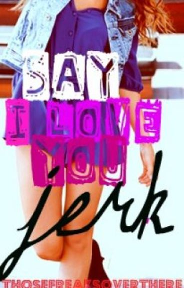 Say I Love You, Jerk by thosefreaksoverthere