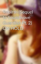 Rebirth (Sequel to Soundwave Guardian Pt. 2) ON HOLD by EmberRose5273