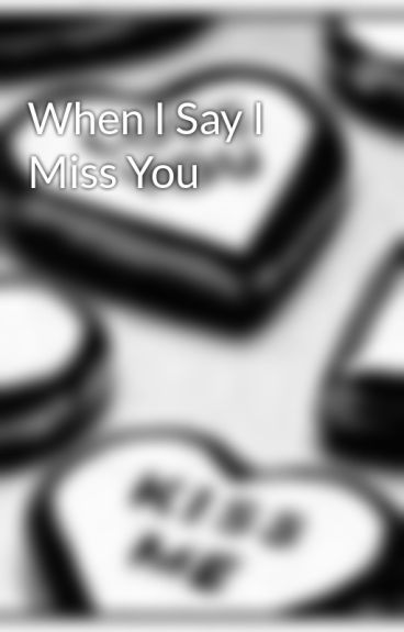 When I Say I Miss You by Undescribable