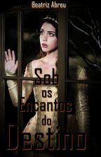 Sob os encantos do Destino (Em Pausa Temporariamente) by BeatrizAbreun97