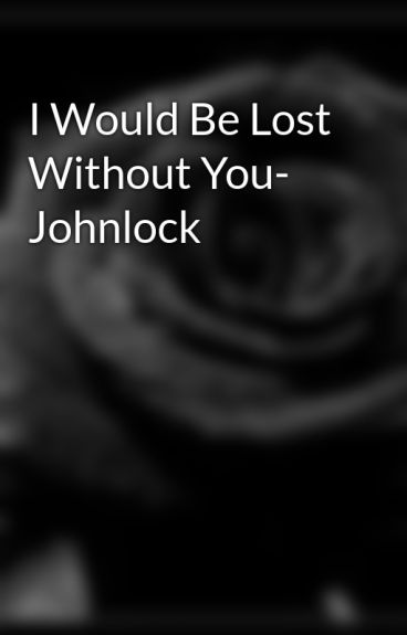 I Would Be Lost Without You- Johnlock by BlackPhotographs