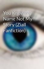 You Know My Name Not My Story (Ziall Fanfiction) by 5SauceLove
