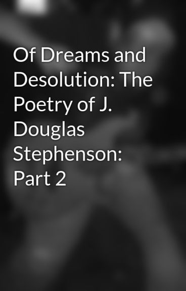 Of Dreams and Desolution: The Poetry of J. Douglas Stephenson: Part 2 by saints_and_sinners