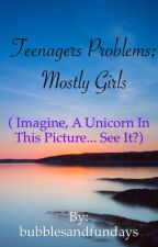 Teenagers problems! Mostly girls by bubblesandfundays