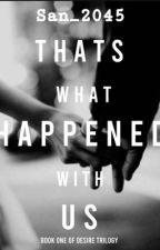 That's what happened with Us ✔(Desire Trilogy#1) by San2045