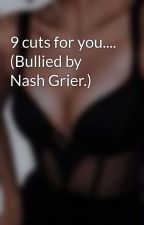 9 cuts for you.... (Bullied by Nash Grier.) by ava_bean