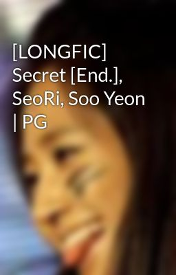 [LONGFIC] Secret [End.], SeoRi, Soo Yeon | PG