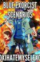 Blue Exorcist Scenarios by DXIHateMyselfXD