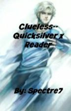 Clueless-- Quicksilver x Reader by Spectre7
