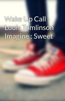 Wake Up Call - Louis Tomlinson Imagine : Sweet