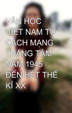 VĂN HỌC VIỆT NAM TỪ CÁCH MẠNG THÁNG TÁM NĂM 1945 ĐẾN HẾT THẾ KỈ XX by VVhiteRose