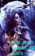 Entre Lobos e Vampiros uma Garota_ by kizzimc