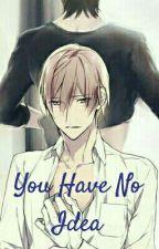 You have no idea by MrsYaoiGr8