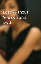 Lost Without You svu one shot by CourtneyLynch411