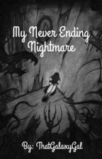 My Never Ending Nightmare by ThatGalaxyGal