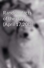 Random facts of the day 6 (April 17,20l3) by FearNot