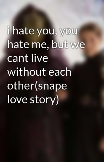 I Hate You You Hate Me But We Cant Live Without Each Othersnape