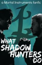 What Shadowhunters Do - A Mortal Instruments Fanfic by SilverySparks
