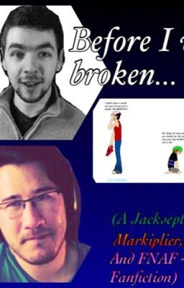 Before I Was Broken....                                     (A Jacksepticeye,  Markipler, and Five Nights At Freddy's Fanfiction)