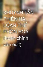 KHUYNH TẪN THIÊN HẠ, LOẠN THẾ PHỒN HOA (hoàn chính văn edit) by tramga17