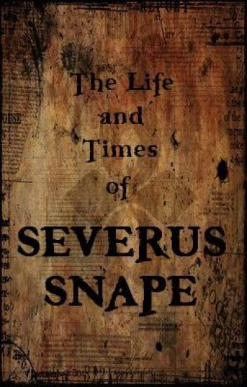 The Life and Times of Severus Snape