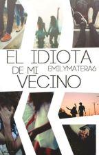 El Idiota de mi Vecino #Wattys2017 by EmilyMatera6