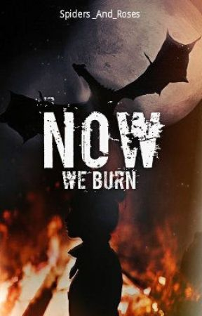 Now, We Burn by Spiders_And_Roses