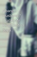 Abang ? Husband ? Dialah Mr KingControl Saya . by sweetheartAS