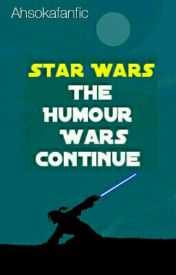 Star Wars: The Humour Wars Continue by Ahsokafanfic