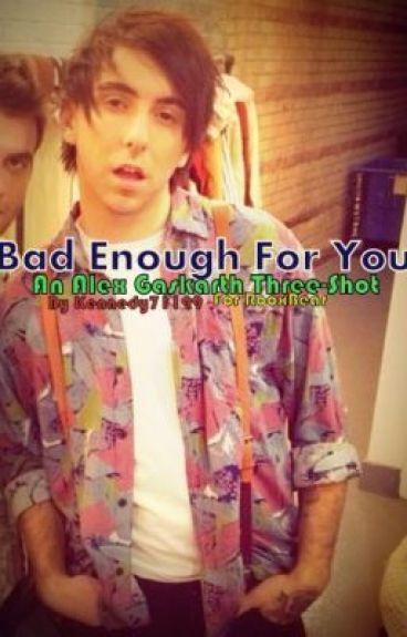 Bad Enough For You (Alex Gaskarth, Three-Shot) by Kennedy71199