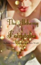 The Alchemy of Fairytales (Bedtime Tales of Love & the New World) by KayeAllen-official
