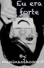 Eu era Forte by meninaolhoscastanhos