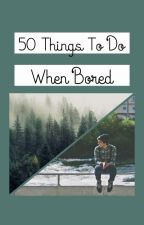 50 Things To Do When Bored by Toa_Gaziano