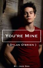 YOU'RE MINE ( Dylan O'brien ) by jadestilinski24